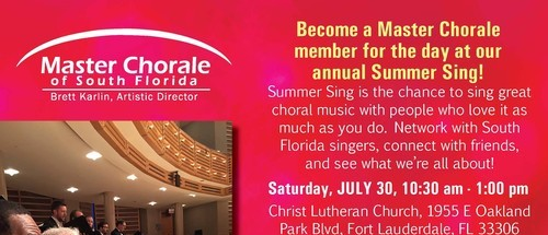 Master Chorale of South Florida Saturday, July 30 Become a Master Chorale member for the day at our annual Summer Sing! Christ Lutheran Church - Fort Lauderdale July 31, August 1,2