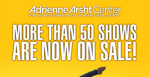Adrienne Arsht Center  More than 50 Shows are now on sale!